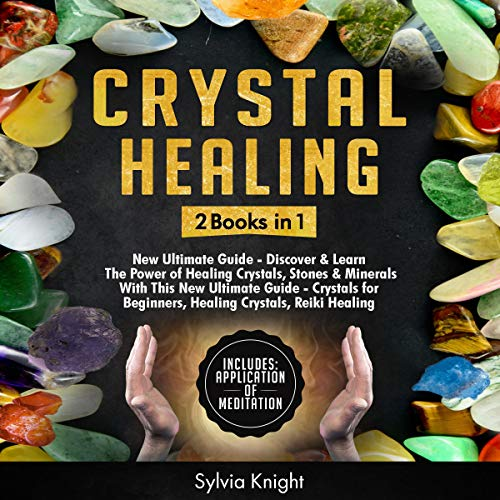 Crystal Healing: 2 Books in 1: New Ultimate Guide - Discover the Power of Healing Crystals, Stones & Minerals with This New Ultimate Guide - Crystals for Beginners, Healing Crystals, Reiki Healing (Newton Crystal)