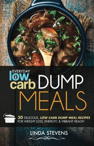 Read Online Low Carb Dump Meals: 30 Delicious Low Carb Dumb Meal Recipes For Weight Loss, Energy and Vibrant Health PDF