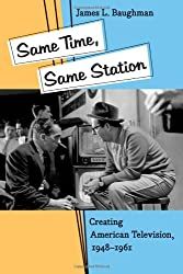 Same Time, Same Station: Creating American Television, 1948-1961