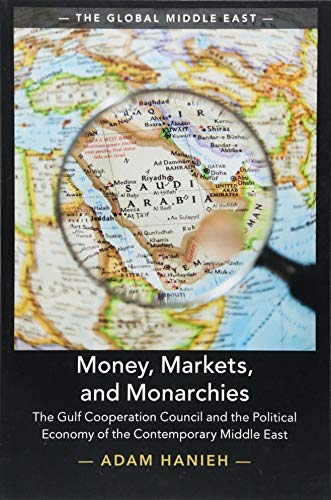 Money, Markets, and Monarchies: The Gulf Cooperation Council and the Political Economy of the Contemporary Middle East (The Global Middle East)