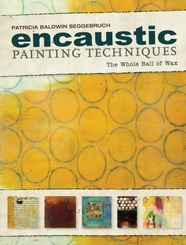 Encaustic Painting Techniques: The Whole Ball of Wax by Patricia Baldwin Seggebruch (2013-08-09)