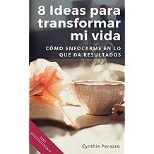 8 Ideas para transformar mi vida: Cómo enfocarme en lo que da resultados (Autoconocimiento nº 1) (Spanish Edition)