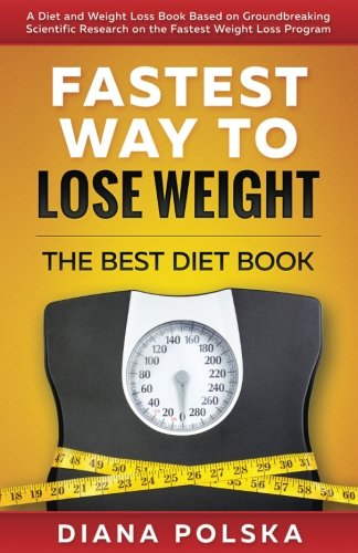 Fastest Way to Lose Weight: The Best Diet Book - A Diet and Weight Loss Book Based on Groundbreaking Scientific Research on the Fastest Weight Loss ... Diet Book to Lose Weight Fast) (Volume 1)