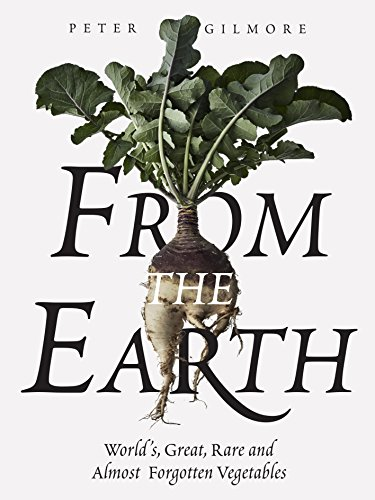 From the Earth: World's Great, Rare and Almost Forgotten Vegetables by Peter Gilmore