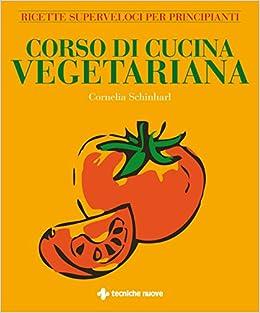 corso di cucina vegetariana ricette superveloci per principianti amazoncouk cornelia schinharl e panzera 9788848126168 books