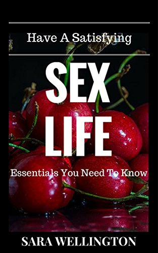 Have A Satisfying Sex Life: Essentials You Need To Know (Facts, Health and Tips) (Never Have To Waste Money)