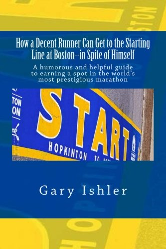 Download How a Decent Runner Can Get to the Starting Line at Boston--in Spite of Himself: A humorous and Helpful Guide to Qualifying for the Boston Marathon PDF
