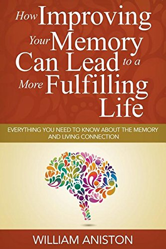 How Improving Your Memory Can Lead to a More Fulfilling Life: Everything You Need to Know About the Memory and Living Connection ebook