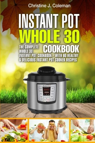 Instant Pot Whole 30 Cookbook: The Complete Whole 30 Instant Pot Cookbook - with 60 Healthy & Delicious Instant Pot Cooker Recipes cover
