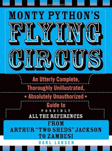 Monty Python's Flying Circus: An Utterly Complete, Thoroughly Unillustrated, Absolutely Unauthorized Guide to Possibly All the References From Arthur ''Two Sheds'' Jackson to Zambesi by Brand: Scarecrow Press