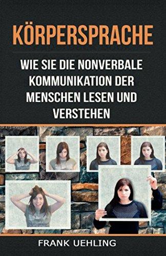 Körpersprache: Wie Sie die nonverbale Kommunikation der Menschen lesen und verstehen: Der Anfängerguide zum Analysieren von Menschen