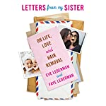 Letters from My Sister: On Life, Love and Hair Removal | Eve Lederman,Faye Lederman
