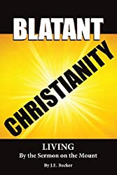 Blatant Christianity --Living by the Sermon on the Mount by J. E. Becker (2013-06-03)