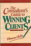 The Consultant's Guide to Winning Clients, Herman R. Holtz, 0471627593