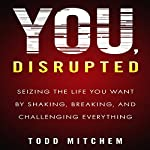 You, Disrupted: Seizing the Life You Want by Shaking, Breaking, and Challenging Everything | Todd Mitchem