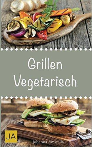 Grillen vegetarisch: Leckere und einfache Rezepte für vegetarische Grill-Gerichte und Beilagen. Damit die nächste Grill-Party ein Hit wird !