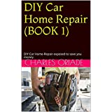 DIY Car Home Repair (BOOK 1): DIY Car Home-Repair exposed to save you money. (DIY Car Home Repair EXPOSED)