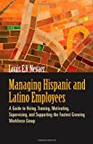 img - for Managing Hispanic and Latino Employees: A Guide to Hiring, Training, Motivating, Supervising, and Supporting the Fastest Growing Workforce Group book / textbook / text book