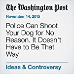 Police Can Shoot Your Dog for No Reason. It Doesn't Have to Be That Way. | Nathan J. Robinson