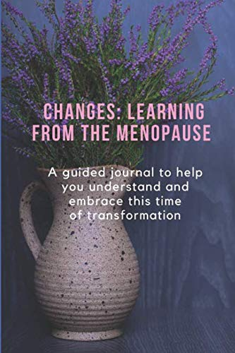 CHANGES: LEARNING FROM  THE MENOPAUSE: A guided journal to help you understand and embrace this time of transformation by Independently published