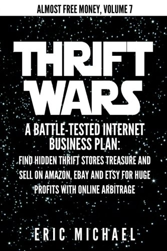 Thrift Wars: A Battle-Tested Internet Business Plan: Find Hidden Thrift Stores Treasure and Sell on Amazon, eBay and Ets