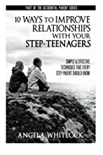 10 Ways to Improve Relationships With Your Step-Teenagers (The Accidental Parent) (Volume 1)