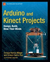 Arduino and Kinect Projects: Design, Build, Blow Their Minds Front Cover