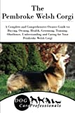 img - for The Pembroke Welsh Corgi: A Complete and Comprehensive Owners Guide to: Buying, Owning, Health, Grooming, Training, Obedience, Understanding and ... to Caring for a Dog from a Puppy to Old Age) book / textbook / text book