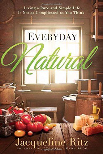 Everyday Natural: Living A Pure and Simple Life Is Not As Complicated as You Think