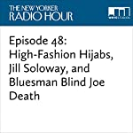 Episode 48: High-Fashion Hijabs, Jill Soloway, and Bluesman Blind Joe Death | David Remnick,Jill Soloway,Nailah Lymus,Judith Thurman,Scott Adsit,Laura Grey,Ed Herbstman,Tami Sagher,April Matthis,Jonathan Mitchell,Nicholas Thompson,Steve Lowenthal