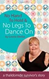 No Hand To Hold & No Legs to Dance on: Laughing and Loving - A Thalidomide Survivor's Story