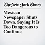 Mexican Newspaper Shuts Down, Saying It Is Too Dangerous to Continue | Christopher Mele,Sandra E. Garcia