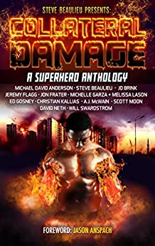 Collateral Damage: A Superhero Anthology (Superheroes and Vile Villains Book 3) by [Beaulieu, Steve, Kallias, Christian, Swardstrom, Will, Anderson, Michael David, Brink, J.D., Flagg, Jeremy, Frater, Jon, Garza, Michelle, Gosney, Ed, Melissa Lason, Steve Beaulieu, A.J. McWAIN, SCOTT MOON, DAVID NETH, WILL SWARDSTROM, JASON ANSPACH, AARON HALL]