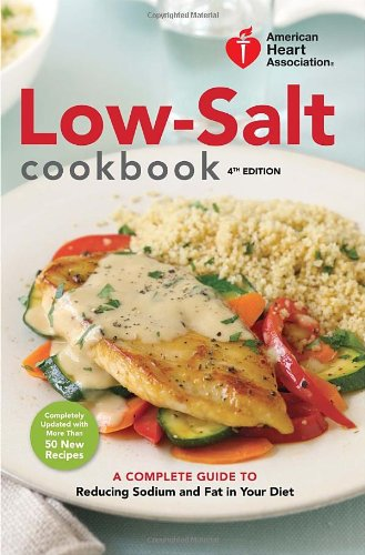 American Heart Association Low-Salt Cookbook, 4th Edition: A Complete Guide to Reducing Sodium and Fat in Your Diet by American Heart Association