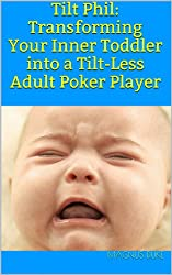 Tilt Phil: Transforming Your Inner Toddler into a Tilt-Less Adult Poker Player (English Edition)