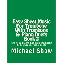 Easy Sheet Music For Trombone With Trombone & Piano Duets Book 2: Ten Easy Pieces For Solo Trombone & Trombone/Piano Duets (Volume 2)