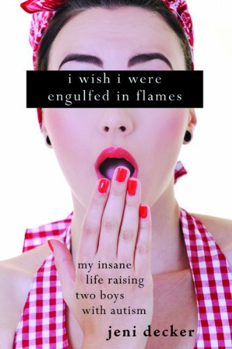 Book: I Wish I Were Engulfed in Flames - My Insane Life Raising Two Boys with Autism by Jeni Decker