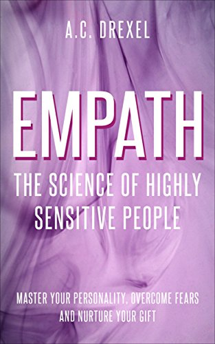 Empath: The Science of Highly Sensitive People – Master Your Personality, Overcome Fears and Nurture Your Gift