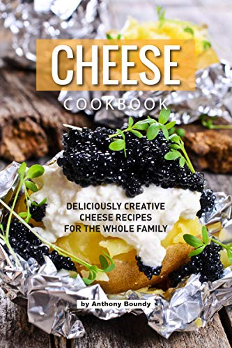 CHEESE COOKBOOK: Deliciously Creative Cheese Recipes for the Whole Family