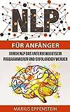 NLP für Anfänger: Programmieren Sie Ihr Unterbewusstsein mit NLP auf Erfolg. Ihre Ziele erreichen Sie nun sehr schnell (German Edition)