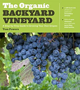 The Organic Backyard Vineyard: A Step-by-Step Guide to Growing Your Own Grapes by [Powers, Tom]