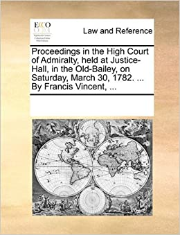 Proceedings in the High Court of Admiralty, held at Justice-Hall, in the Old-Bailey, on Saturday, March 30, 1782. ... By Francis Vincent, ... by See Notes Multiple Contributors (2010-06-01)