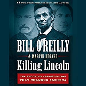 Killing Lincoln: The Shocking Assassination That Changed America Forever Audiobook by Bill O'Reilly, Martin Dugard Narrated by Bill O'Reilly