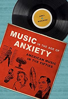 Music in the Age of Anxiety: American Music in the Fifties (Music in American Life) by [Wierzbicki, James]