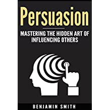 Persuasion:: Mastering the Hidden Art of Influencing Others