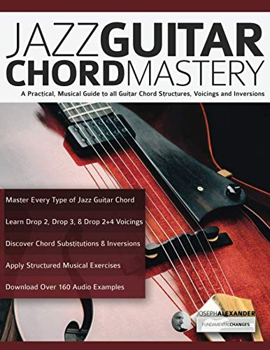 Jazz Guitar Exercises - Jazz Guitar Chord Mastery: A practical, musical guide to all guitar chord structures, voicings and inversions (play jazz guitar)