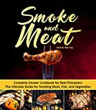 Smoker Cookbook: Smoke and Meat: Complete Smoker Cookbook for Real Pitmasters, The Ultimate Guide for Smoking Meat, Fish, and Vegetables