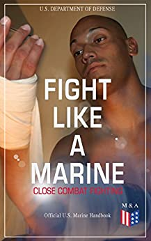 Fight Like a Marine - Close Combat Fighting (Official U.S. Marine Handbook): Learn Ground-Fighting Techniques, Takedowns & Throws, Punching Combinations ... Opponent; Attacking from Side and in Guard… by [Defense, U.S. Department of]