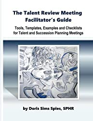 The Talent Review Meeting Facilitator's Guide: Tools, Templates, Examples and Checklists for Talent and Succession Planning Meetings