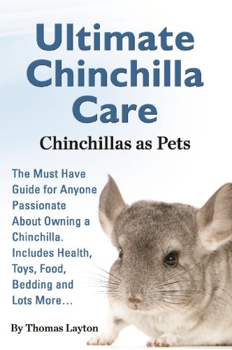 Ultimate Chinchilla Care Chinchillas as Pets: The Must Have Guide for Anyone Passionate About Owning a Chinchilla. Includes Health, Toys, Food, Bedding and Lots More…